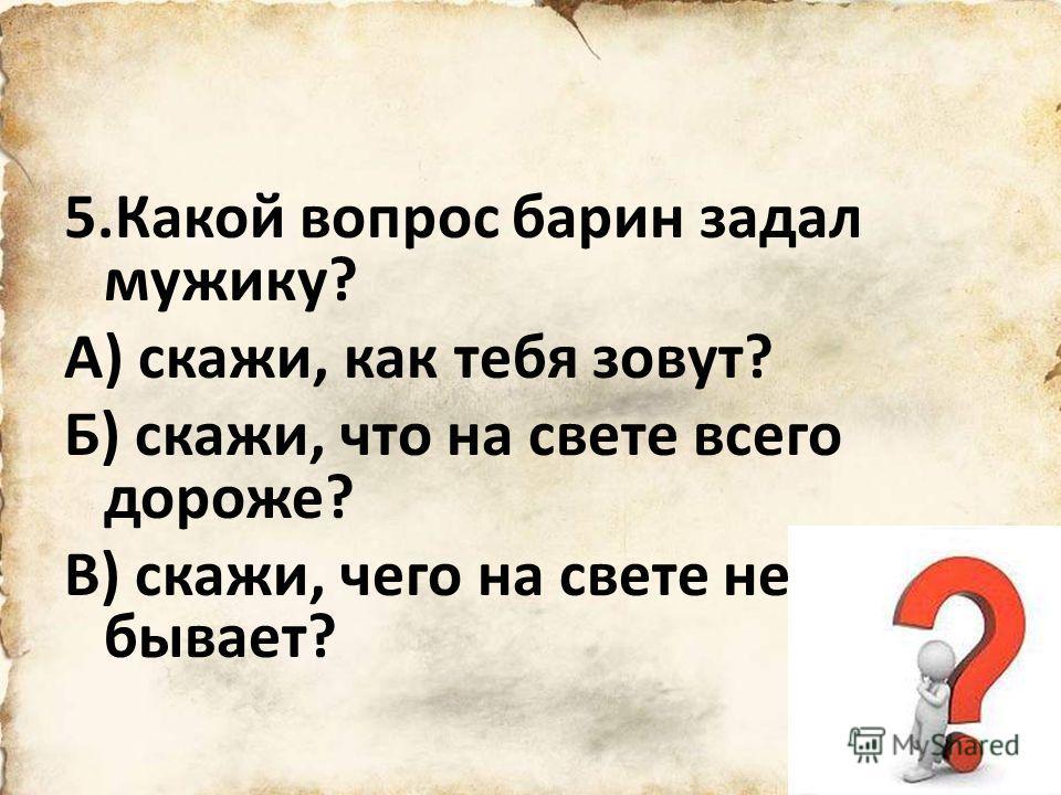5.Какой вопрос барин задал мужику? А) скажи, как тебя зовут? Б) скажи, что на свете всего дороже? В) скажи, чего на свете не бывает?