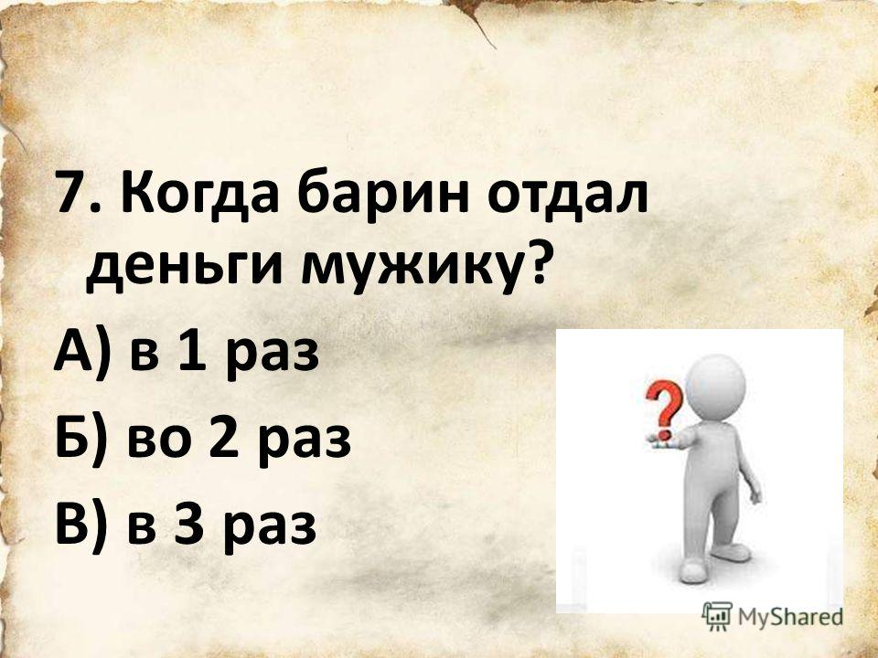 7. Когда барин отдал деньги мужику? А) в 1 раз Б) во 2 раз В) в 3 раз