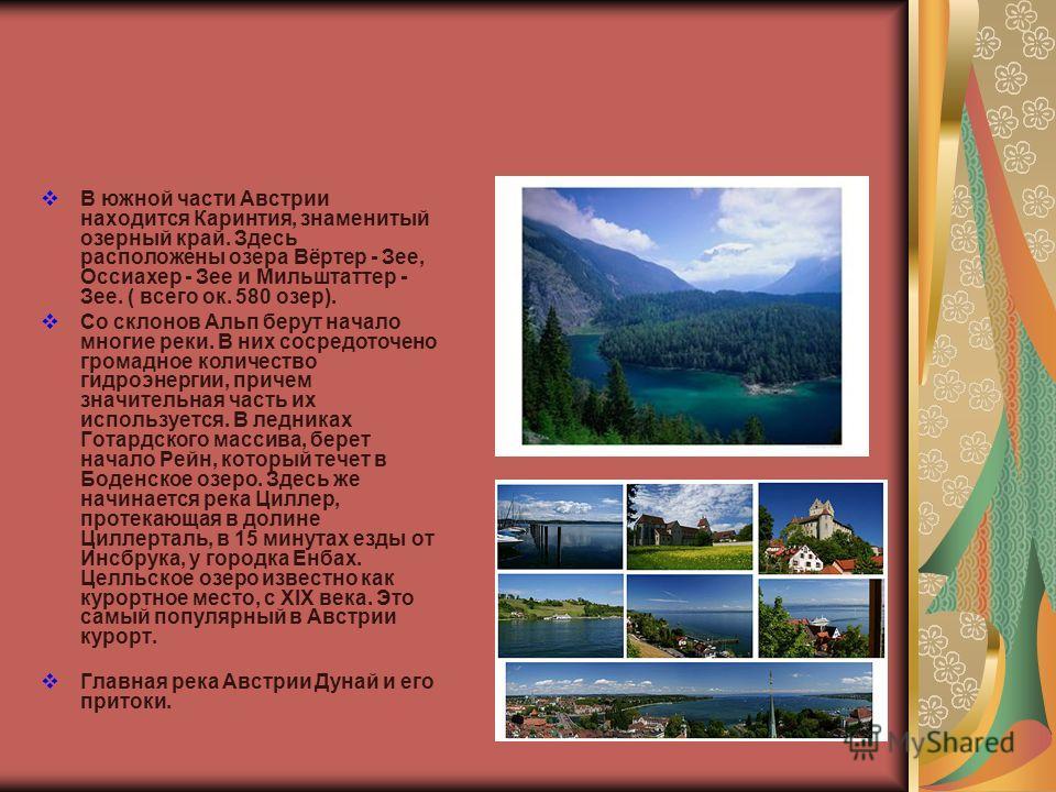 В южной части Австрии находится Каринтия, знаменитый озерный край. Здесь расположены озера Вёртер - Зее, Оссиахер - Зее и Мильштаттер - Зее. ( всего ок. 580 озер). Со склонов Альп берут начало многие реки. В них сосредоточено громадное количество гид