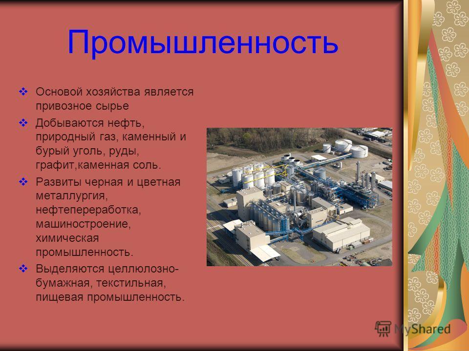 Промышленность Основой хозяйства является привозное сырье Добываются нефть, природный газ, каменный и бурый уголь, руды, графит,каменная соль. Развиты черная и цветная металлургия, нефтепереработка, машиностроение, химическая промышленность. Выделяют