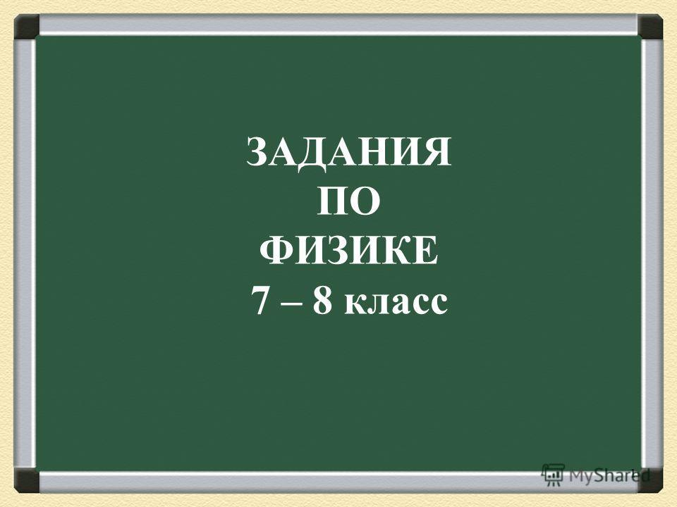 ЗАДАНИЯ ПО ФИЗИКЕ 7 – 8 класс 1