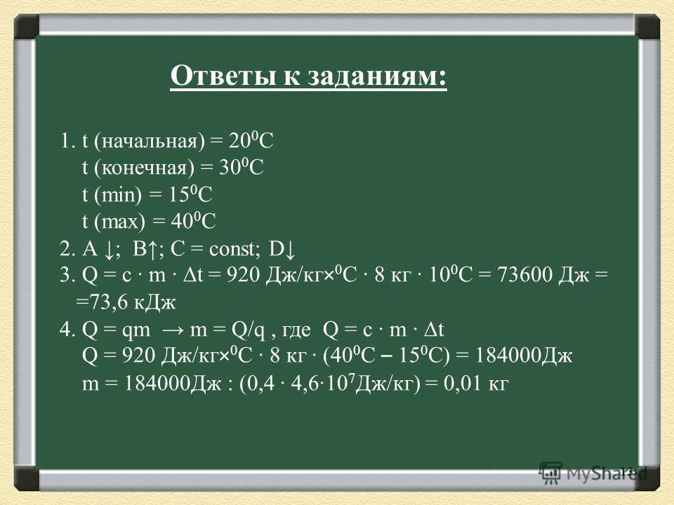 13 1. t (начальная) = 20 0 С t (конечная) = 30 0 С t (min) = 15 0 C t (max) = 40 0 C 2. А ; B; C = const; D 3. Q = c m t = 920 Дж/кг× 0 С 8 кг 10 0 С = 73600 Дж = =73,6 кДж 4. Q = qm m = Q/q, где Q = c m t Q = 920 Дж/кг× 0 С 8 кг (40 0 С – 15 0 С) =