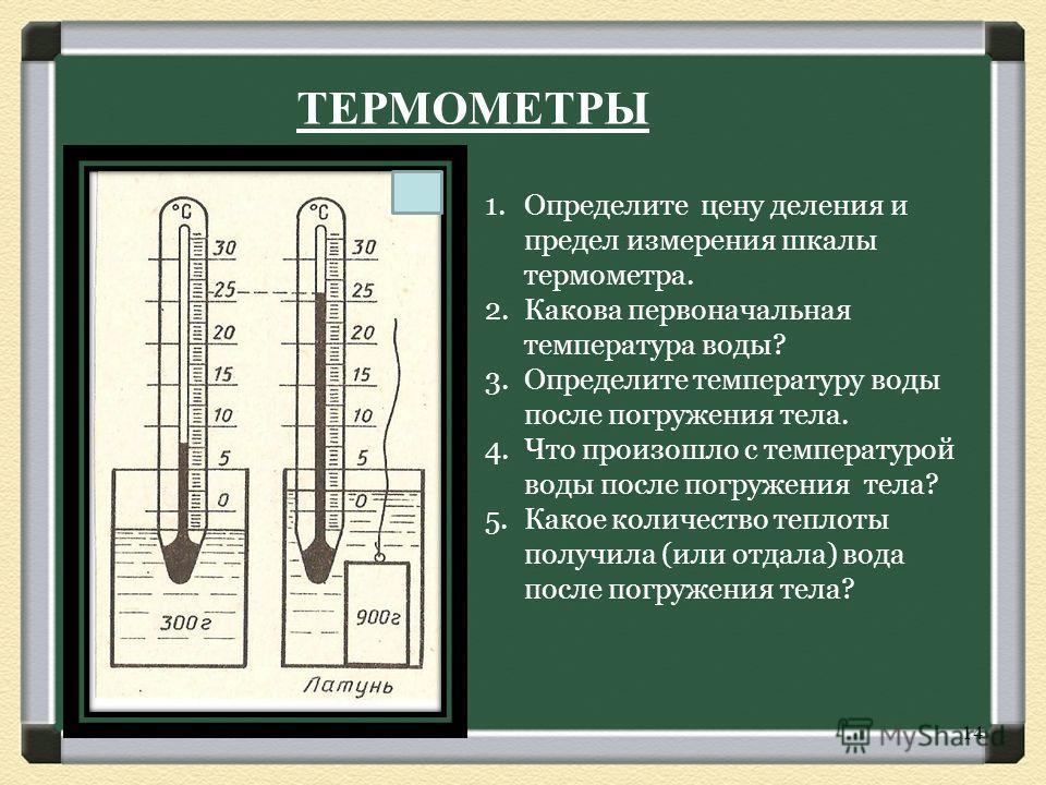 1.Определите цену деления и предел измерения шкалы термометра. 2.Какова первоначальная температура воды? 3.Определите температуру воды после погружения тела. 4.Что произошло с температурой воды после погружения тела? 5.Какое количество теплоты получи