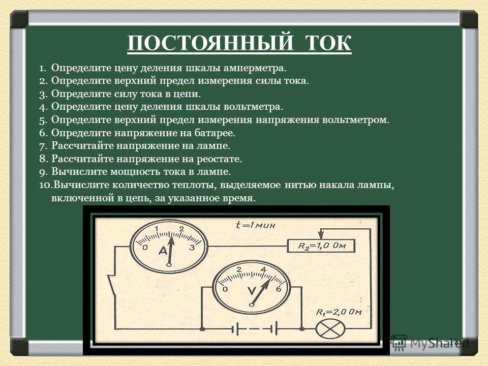 ПОСТОЯННЫЙ ТОК 1.Определите цену деления шкалы амперметра. 2.Определите верхний предел измерения силы тока. 3.Определите силу тока в цепи. 4.Определите цену деления шкалы вольтметра. 5.Определите верхний предел измерения напряжения вольтметром. 6.Опр