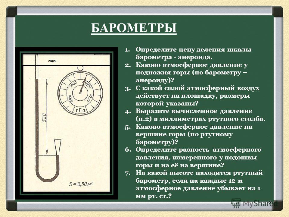 1.Определите цену деления шкалы барометра - анероида. 2.Каково атмосферное давление у подножия горы (по барометру – анероиду)? 3.С какой силой атмосферный воздух действует на площадку, размеры которой указаны? 4.Выразите вычисленное давление (п.2) в