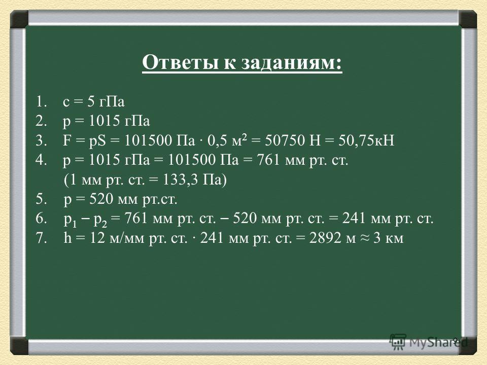 9 1.с = 5 гПа 2.p = 1015 гПа 3.F = pS = 101500 Па 0,5 м 2 = 50750 Н = 50,75кН 4.p = 1015 гПа = 101500 Па = 761 мм рт. ст. (1 мм рт. ст. = 133,3 Па) 5. p = 520 мм рт.ст. 6. p 1 – p 2 = 761 мм рт. ст. – 520 мм рт. ст. = 241 мм рт. ст. 7. h = 12 м/мм рт