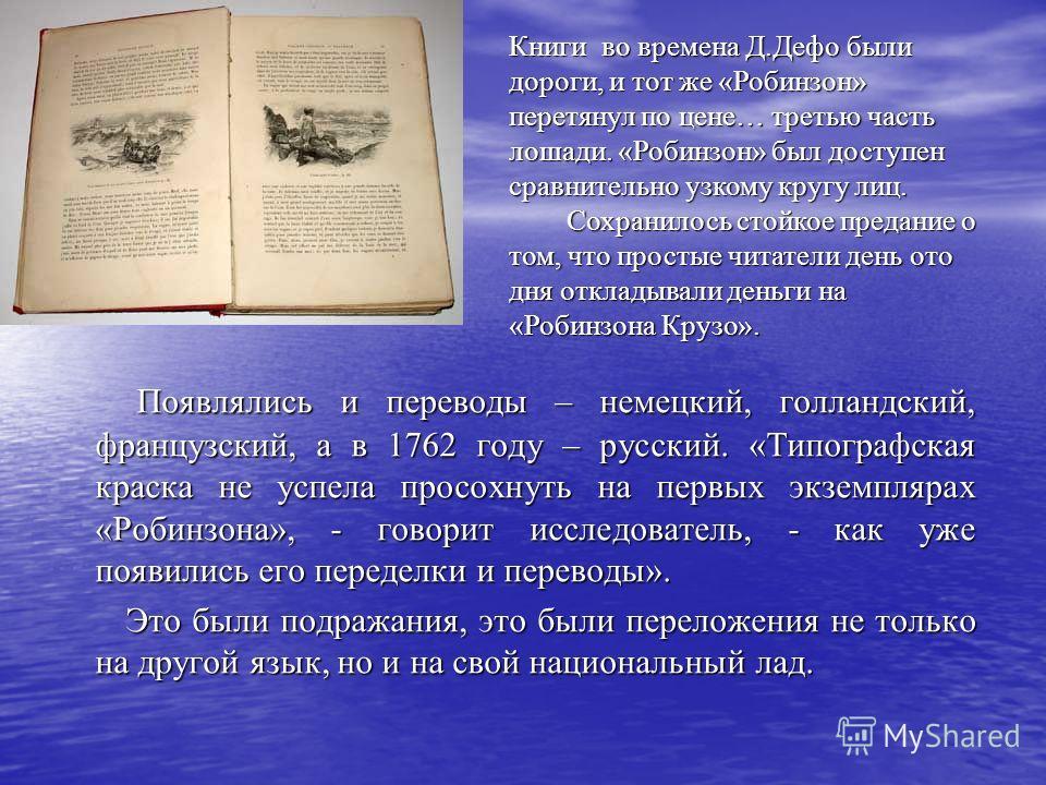 Появлялись и переводы – немецкий, голландский, французский, а в 1762 году – русский. «Типографская краска не успела просохнуть на первых экземплярах «Робинзона», - говорит исследователь, - как уже появились его переделки и переводы». Появлялись и пер