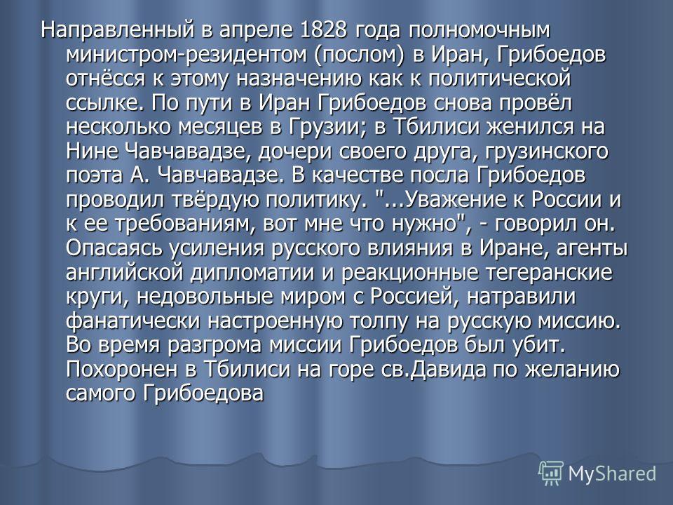 Направленный в апреле 1828 года полномочным министром-резидентом (послом) в Иран, Грибоедов отнёсся к этому назначению как к политической ссылке. По пути в Иран Грибоедов снова провёл несколько месяцев в Грузии; в Тбилиси женился на Нине Чавчавадзе,