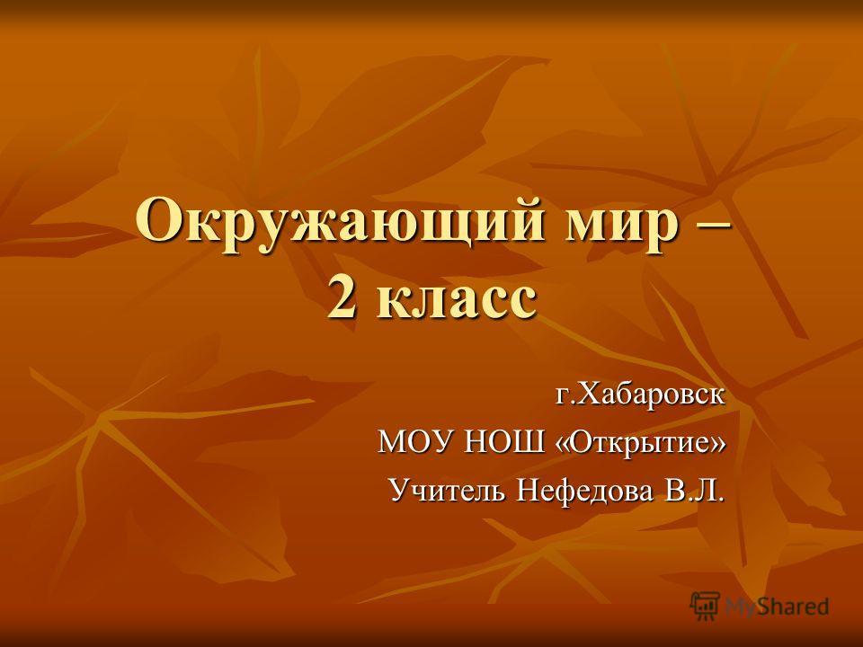 Окружающий мир – 2 класс г.Хабаровск МОУ НОШ «Открытие» Учитель Нефедова В.Л.
