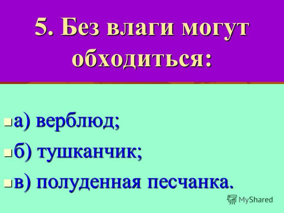 5. Без влаги могут обходиться: а) верблюд; а) верблюд; б) тушканчик; б) тушканчик; в) полуденная песчанка. в) полуденная песчанка.