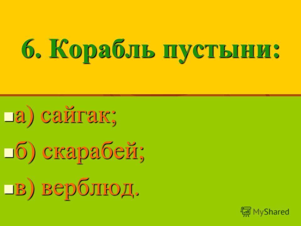 6. Корабль пустыни: а) сайгак; а) сайгак; б) скарабей; б) скарабей; в) верблюд. в) верблюд.