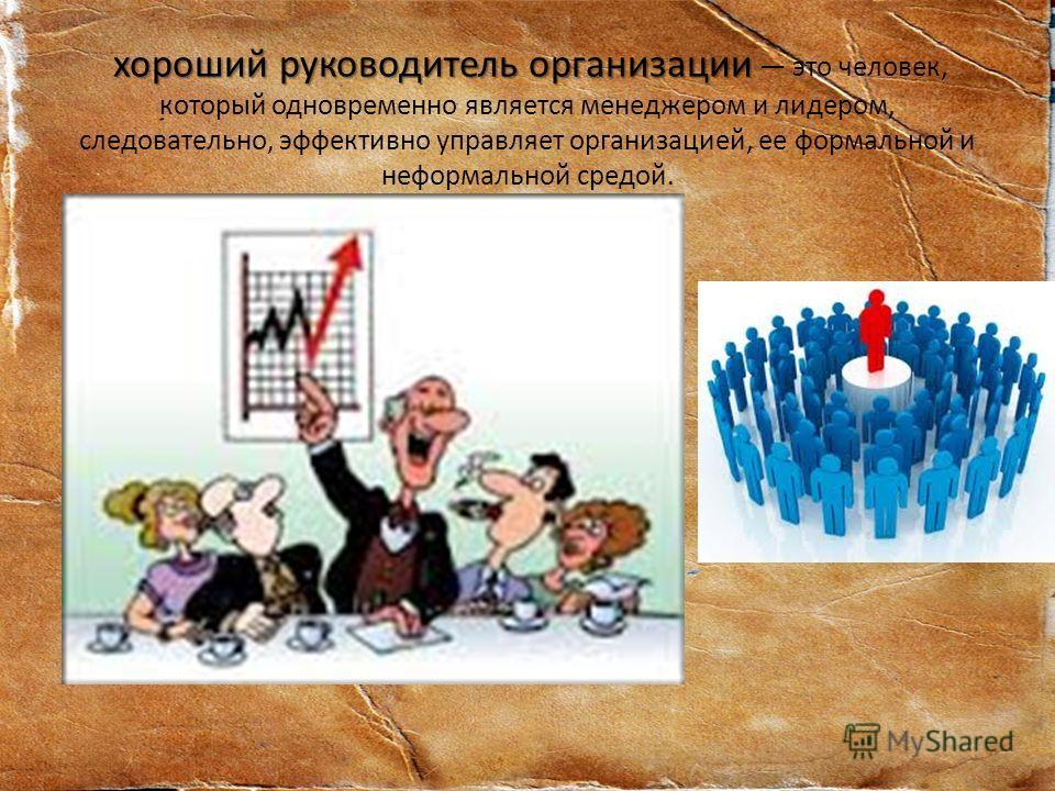 хороший руководитель организации хороший руководитель организации это человек, который одновременно является менеджером и лидером, следовательно, эффективно управляет организацией, ее формальной и неформальной средой.