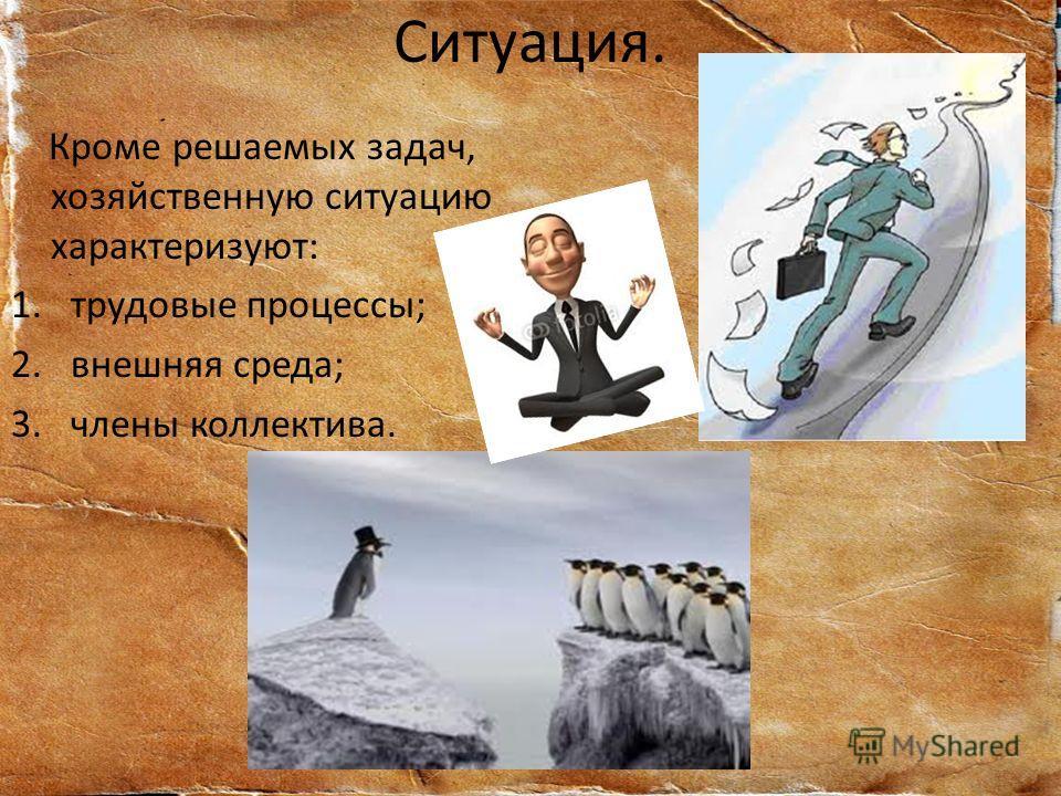 Ситуация. Кроме решаемых задач, хозяйственную ситуацию характеризуют: 1.трудовые процессы; 2.внешняя среда; 3.члены коллектива.