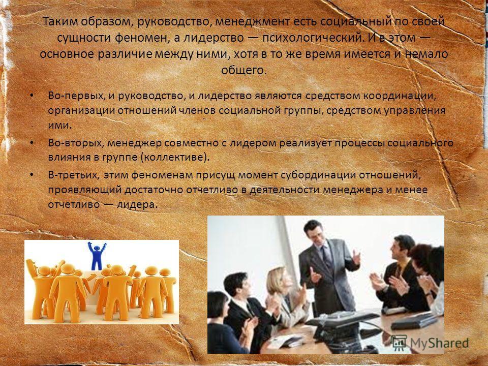 Таким образом, руководство, менеджмент есть социальный по своей сущности феномен, а лидерство психологический. И в этом основное различие между ними, хотя в то же время имеется и немало общего. Во-первых, и руководство, и лидерство являются средством