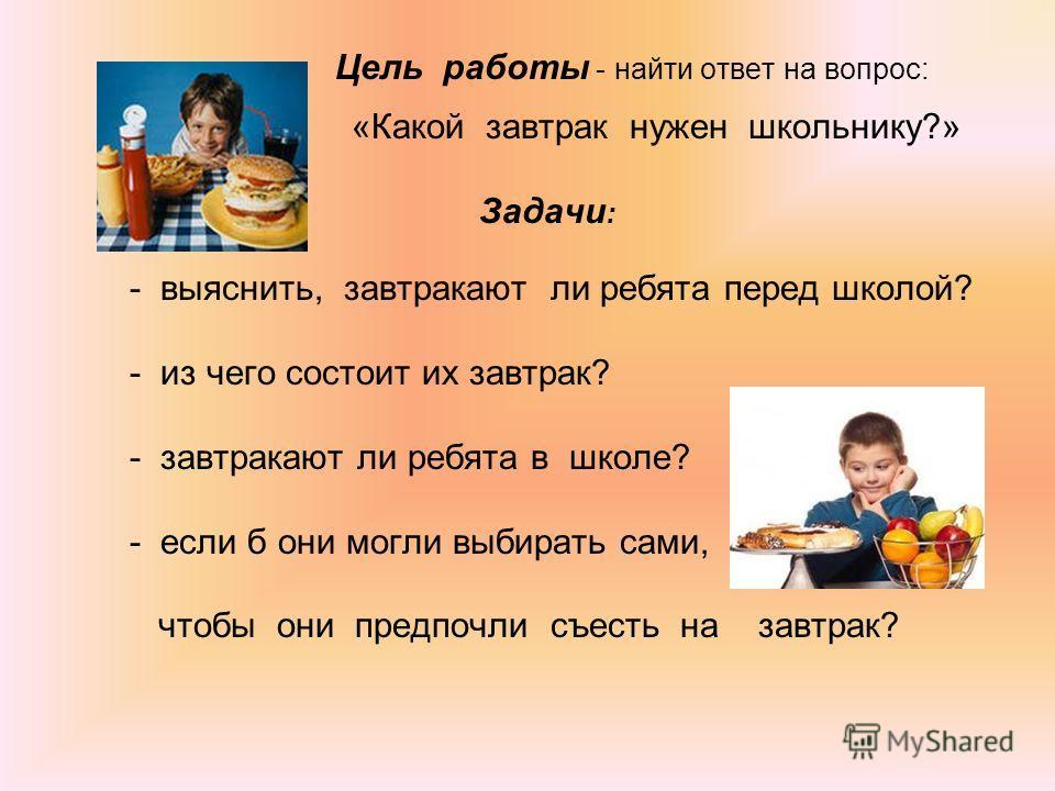 Цель работы - найти ответ на вопрос: «Какой завтрак нужен школьнику?» Задачи : - выяснить, завтракают ли ребята перед школой? - из чего состоит их завтрак? - завтракают ли ребята в школе? - если б они могли выбирать сами, чтобы они предпочли съесть н