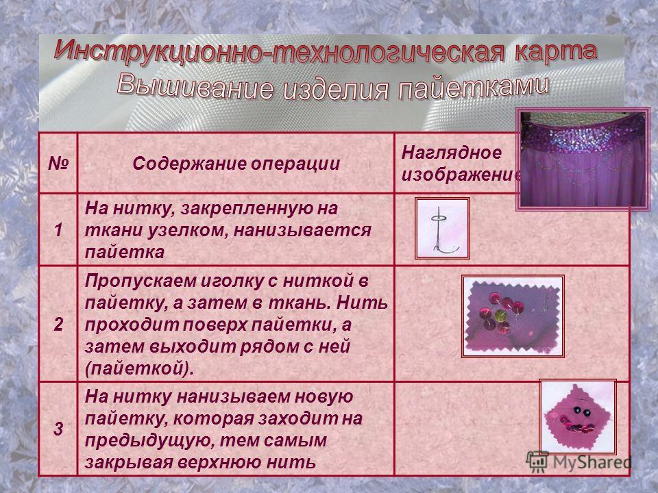 Содержание операции Наглядное изображение 1 На нитку, закрепленную на ткани узелком, нанизывается пайетка 2 Пропускаем иголку с ниткой в пайетку, а затем в ткань. Нить проходит поверх пайетки, а затем выходит рядом с ней (пайеткой). 3 На нитку нанизы