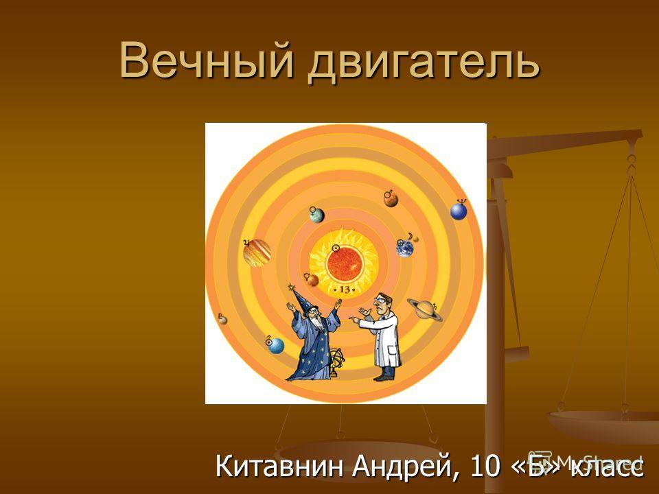 Вечный двигатель Китавнин Андрей, 10 «Б» класс