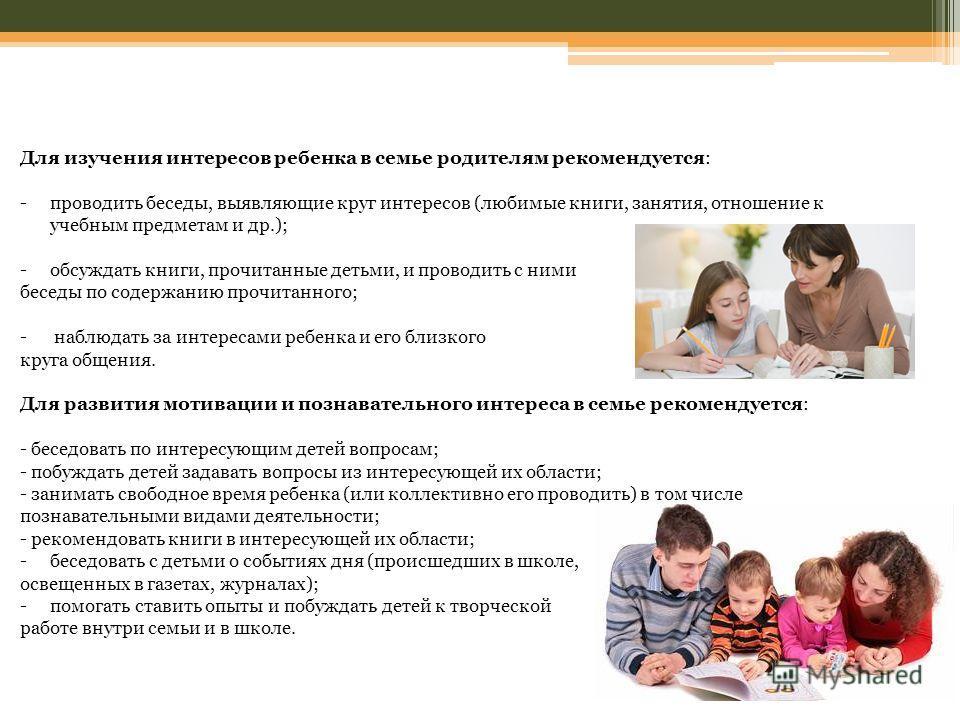 Для изучения интересов ребенка в семье родителям рекомендуется: -проводить беседы, выявляющие круг интересов (любимые книги, занятия, отношение к учебным предметам и др.); -обсуждать книги, прочитанные детьми, и проводить с ними беседы по содержанию
