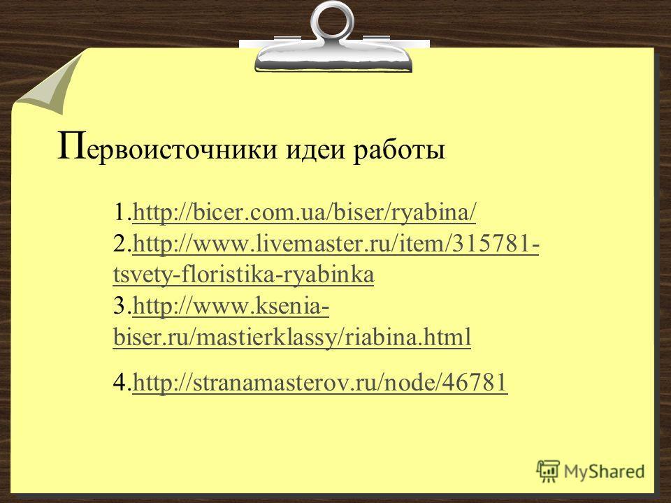 П ервоисточники идеи работы 1.http://bicer.com.ua/biser/ryabina/ 2.http://www.livemaster.ru/item/315781- tsvety-floristika-ryabinka 3.http://www.ksenia- biser.ru/mastierklassy/riabina.html 4.http://stranamasterov.ru/node/46781http://bicer.com.ua/bise