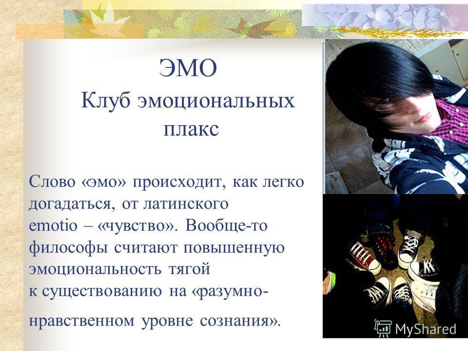ЭМО Клуб эмоциональных плакс Слово «эмо» происходит, как легко догадаться, от латинского emotio – «чувство». Вообще-то философы считают повышенную эмоциональность тягой к существованию на «разумно- нравственном уровне сознания».
