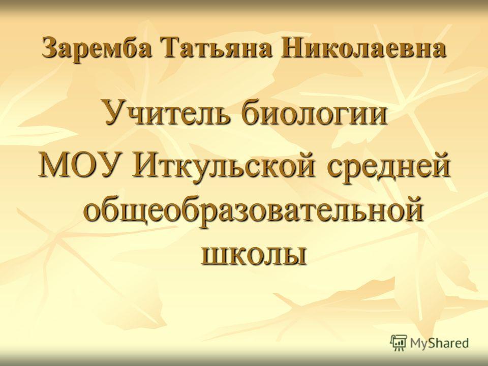 Заремба Татьяна Николаевна Учитель биологии МОУ Иткульской средней общеобразовательной школы