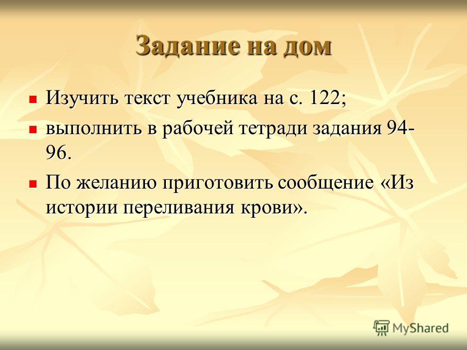 Задание на дом Изучить текст учебника на с. 122; Изучить текст учебника на с. 122; выполнить в рабочей тетради задания 94- 96. выполнить в рабочей тетради задания 94- 96. По желанию приготовить сообщение «Из истории переливания крови». По желанию при