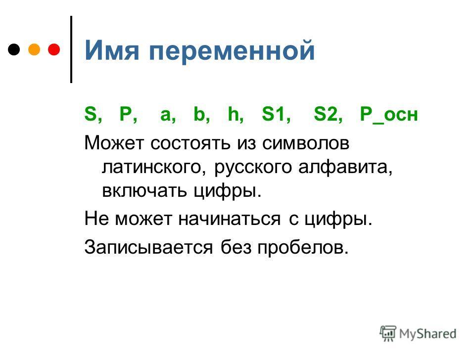 Имя переменной S, P, a, b, h, S1, S2, P_осн Может состоять из символов латинского, русского алфавита, включать цифры. Не может начинаться с цифры. Записывается без пробелов.