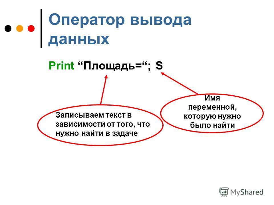Оператор вывода данных Print Площадь=; S Записываем текст в зависимости от того, что нужно найти в задаче Имя переменной, которую нужно было найти