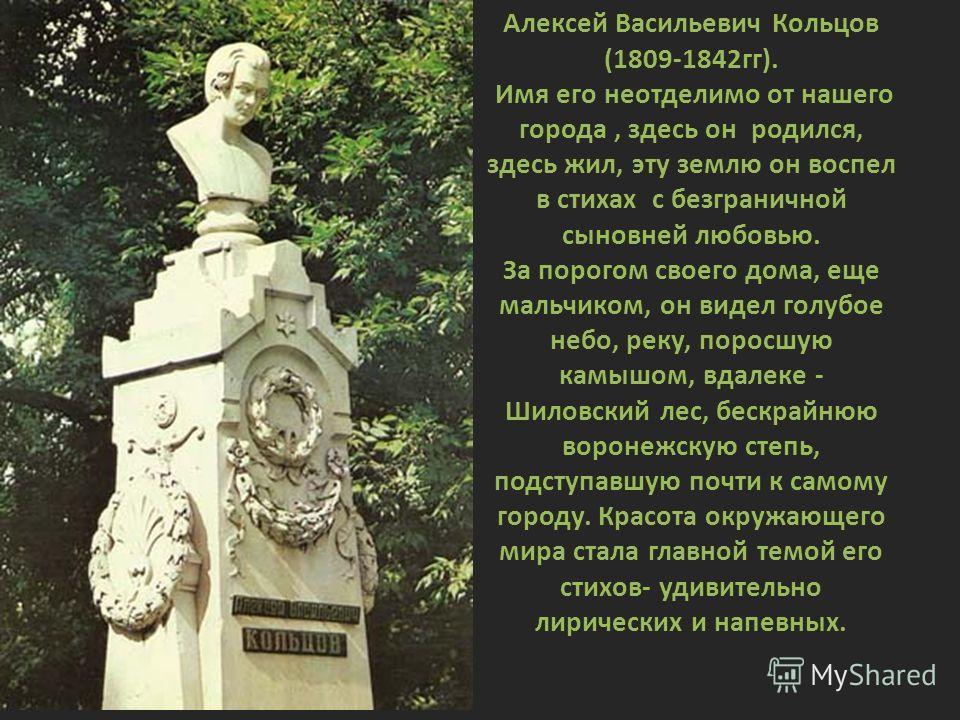 Алексей Васильевич Кольцов (1809-1842гг). Имя его неотделимо от нашего города, здесь он родился, здесь жил, эту землю он воспел в стихах с безграничной сыновней любовью. За порогом своего дома, еще мальчиком, он видел голубое небо, реку, поросшую кам