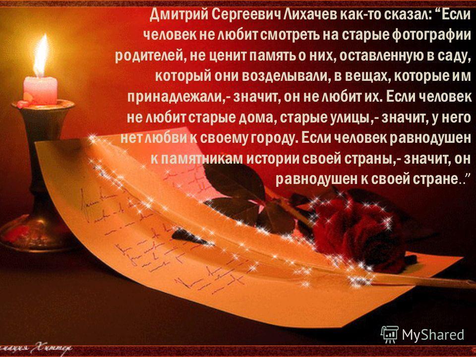 Дмитрий Сергеевич Лихачев как-то сказал: Если человек не любит смотреть на старые фотографии родителей, не ценит память о них, оставленную в саду, который они возделывали, в вещах, которые им принадлежали,- значит, он не любит их. Если человек не люб