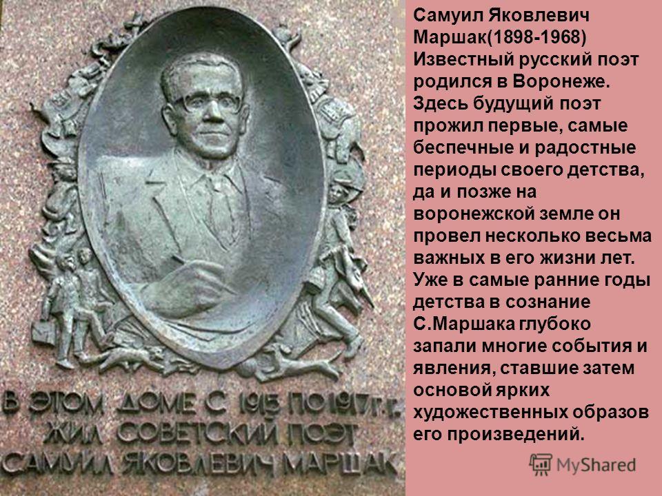 Самуил Яковлевич Маршак(1898-1968) Известный русский поэт родился в Воронеже. Здесь будущий поэт прожил первые, самые беспечные и радостные периоды своего детства, да и позже на воронежской земле он провел несколько весьма важных в его жизни лет. Уже
