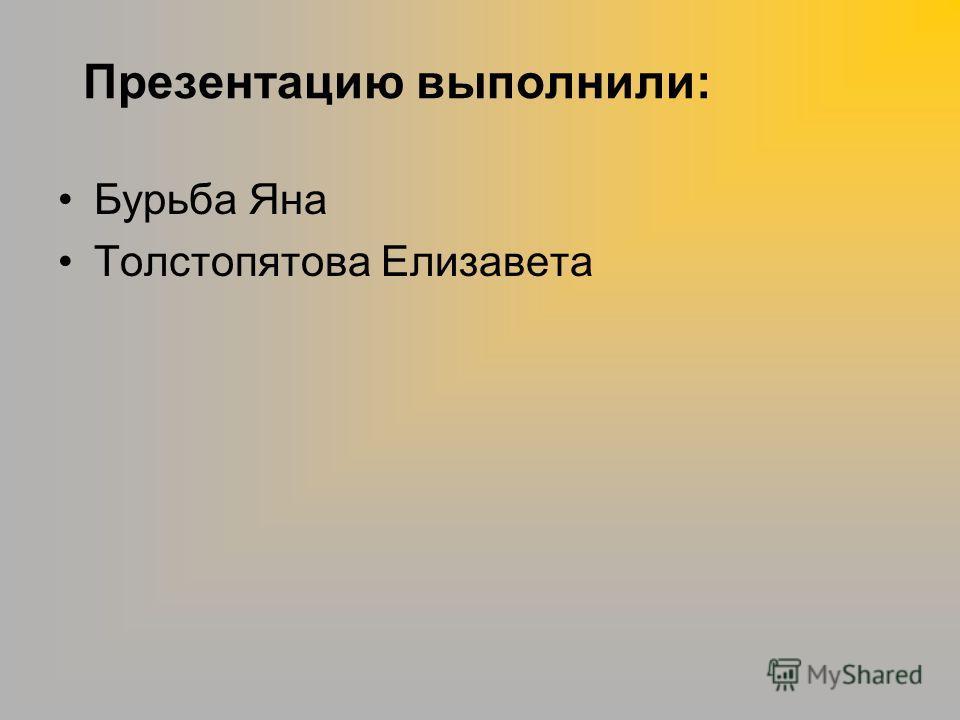 Презентацию выполнили: Бурьба Яна Толстопятова Елизавета