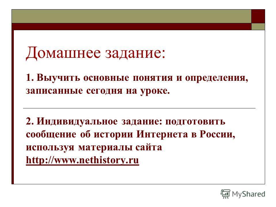Домашнее задание: 1. Выучить основные понятия и определения, записанные сегодня на уроке. 2. Индивидуальное задание: подготовить сообщение об истории Интернета в России, используя материалы сайта http://www.nethistory.ru