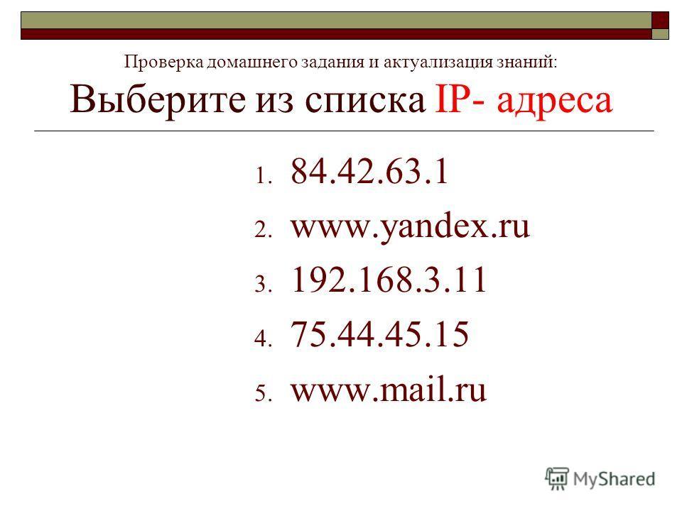 1. 84.42.63.1 2. www.yandex.ru 3. 192.168.3.11 4. 75.44.45.15 5. www.mail.ru Проверка домашнего задания и актуализация знаний: Выберите из списка IP- адреса