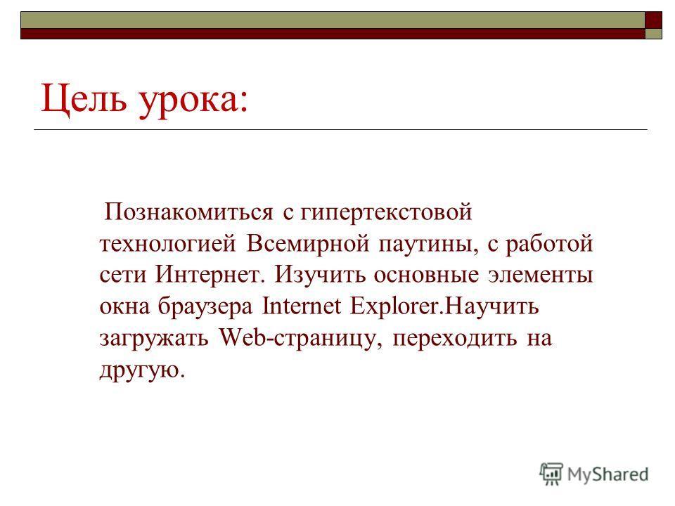 Цель урока: Познакомиться с гипертекстовой технологией Всемирной паутины, с работой сети Интернет. Изучить основные элементы окна браузера Internet Explorer.Научить загружать Web-страницу, переходить на другую.