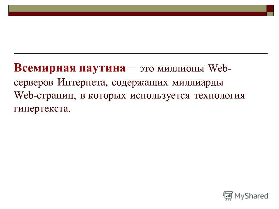 Всемирная паутина – это миллионы Web- серверов Интернета, содержащих миллиарды Web-страниц, в которых используется технология гипертекста.