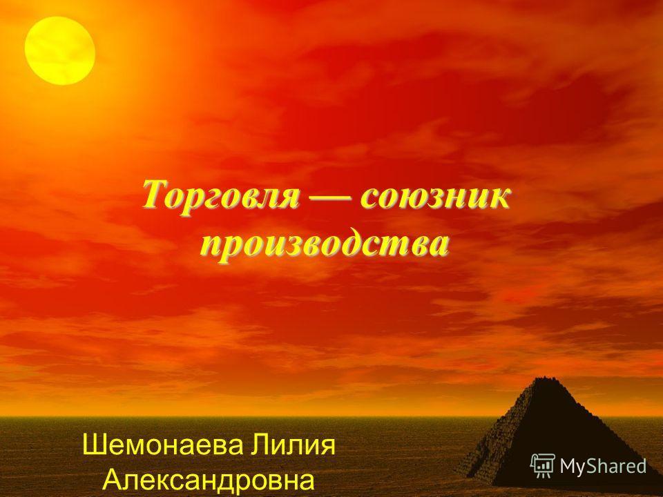 Торговля союзник производства Шемонаева Лилия Александровна