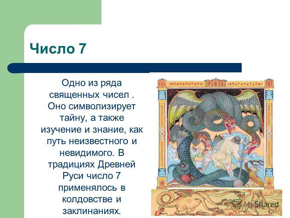Число 7 Одно из ряда священных чисел. Оно символизирует тайну, а также изучение и знание, как путь неизвестного и невидимого. В традициях Древней Руси число 7 применялось в колдовстве и заклинаниях.