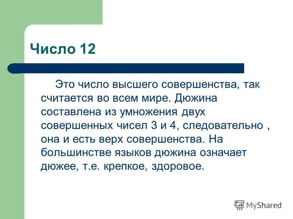 Число 12 Это число высшего совершенства, так считается во всем мире. Дюжина составлена из умножения двух совершенных чисел 3 и 4, следовательно, она и есть верх совершенства. На большинстве языков дюжина означает дюжее, т.е. крепкое, здоровое.