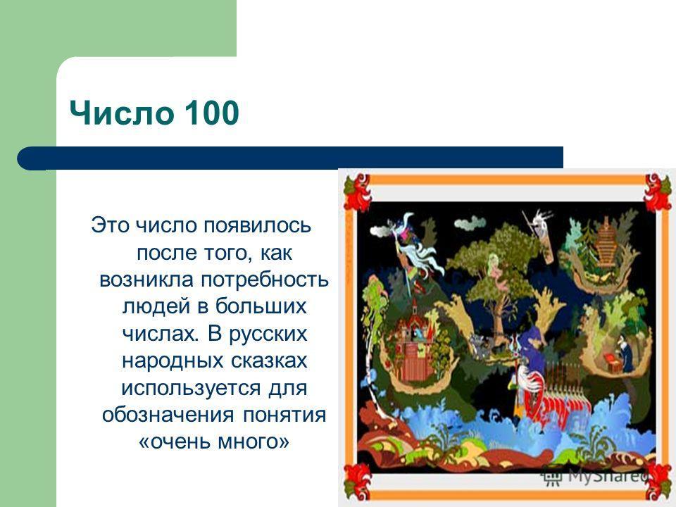 Число 100 Это число появилось после того, как возникла потребность людей в больших числах. В русских народных сказках используется для обозначения понятия «очень много»