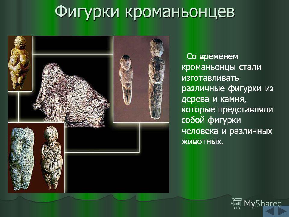 Фигурки кроманьонцев Со временем кроманьонцы стали изготавливать различные фигурки из дерева и камня, которые представляли собой фигурки человека и различных животных.