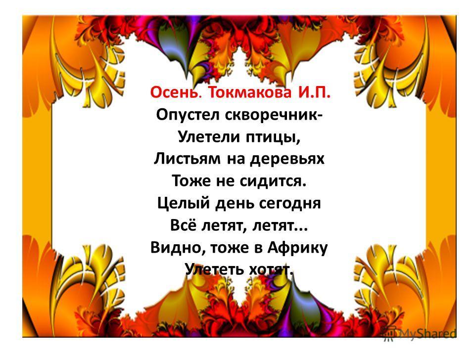 Осень. Токмакова И.П. Опустел скворечник- Улетели птицы, Листьям на деревьях Тоже не сидится. Целый день сегодня Всё летят, летят... Видно, тоже в Африку Улететь хотят.