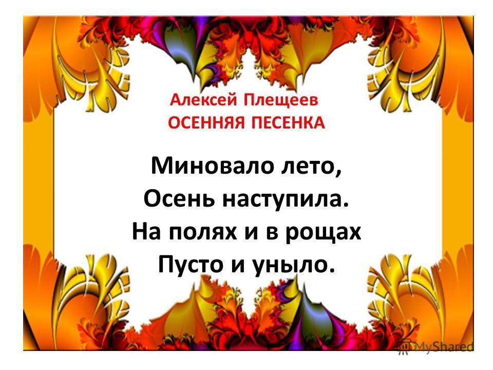 Алексей Плещеев ОСЕННЯЯ ПЕСЕНКА Миновало лето, Осень наступила. На полях и в рощах Пусто и уныло.