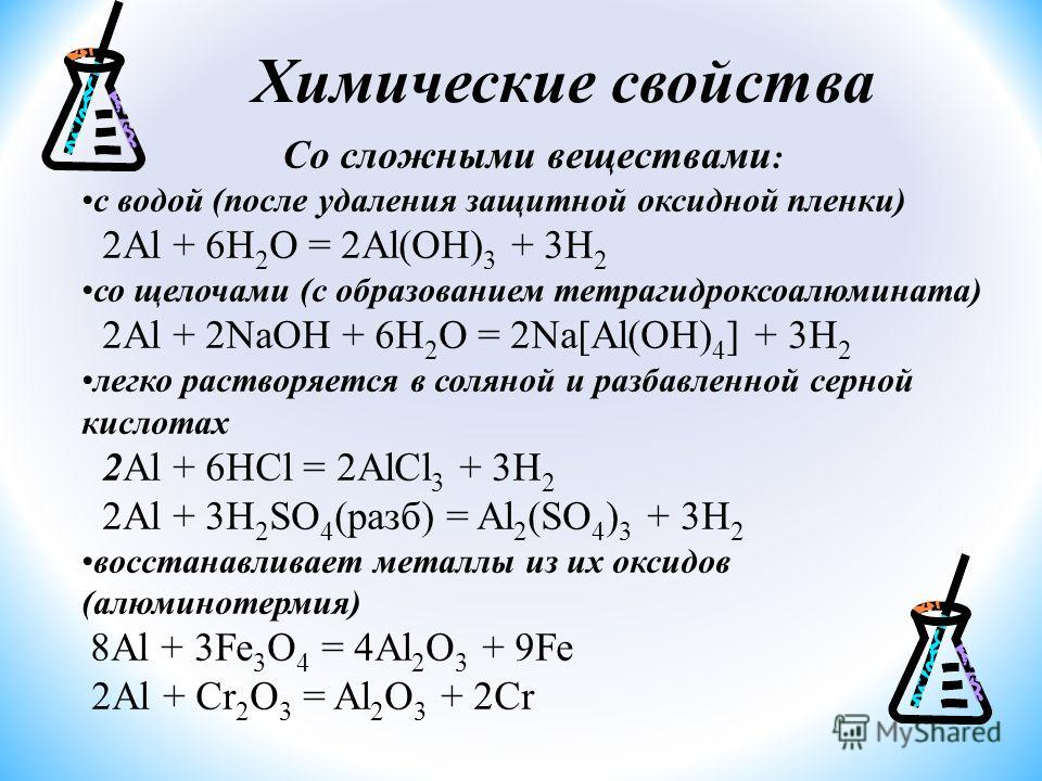 Со сложными веществами : с водой (после удаления защитной оксидной пленки) 2Al + 6H 2 O = 2Al(OH) 3 + 3H 2 со щелочами (с образованием тетрагидроксоалюмината) 2Al + 2NaOH + 6H 2 O = 2Na[Al(OH) 4 ] + 3H 2 легко растворяется в соляной и разбавленной