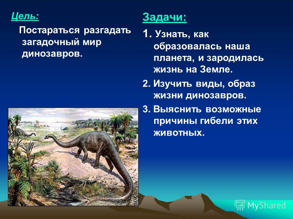 Цель: Постараться разгадать загадочный мир динозавров. Задачи: 1. Узнать, как образовалась наша планета, и зародилась жизнь на Земле. 2. Изучить виды, образ жизни динозавров. 3. Выяснить возможные причины гибели этих животных.