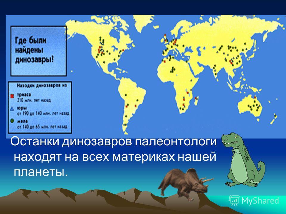 Останки динозавров палеонтологи находят на всех материках нашей планеты.