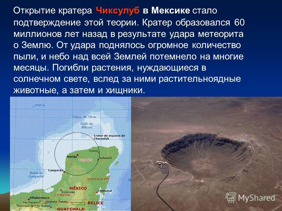 Открытие кратера Чиксулуб в Мексике стало подтверждение этой теории. Кратер образовался 60 миллионов лет назад в результате удара метеорита о Землю. От удара поднялось огромное количество пыли, и небо над всей Землей потемнело на многие месяцы. Погиб