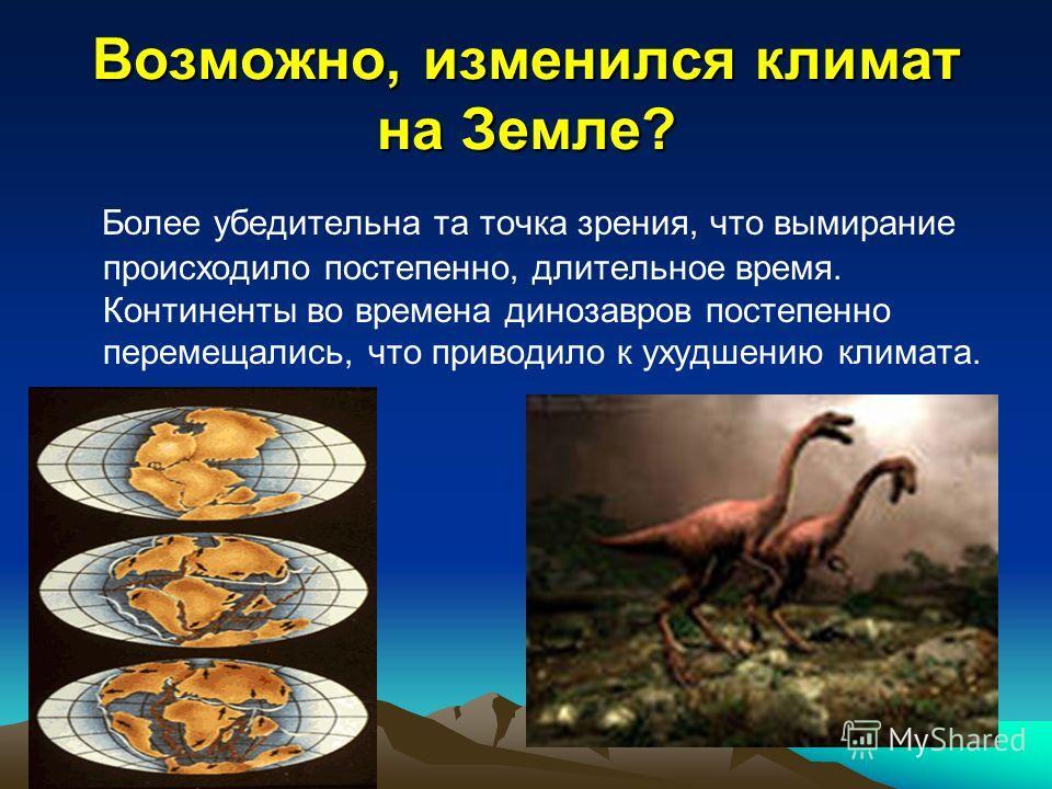 Возможно, изменился климат на Земле? Более убедительна та точка зрения, что вымирание происходило постепенно, длительное время. Континенты во времена динозавров постепенно перемещались, что приводило к ухудшению климата.
