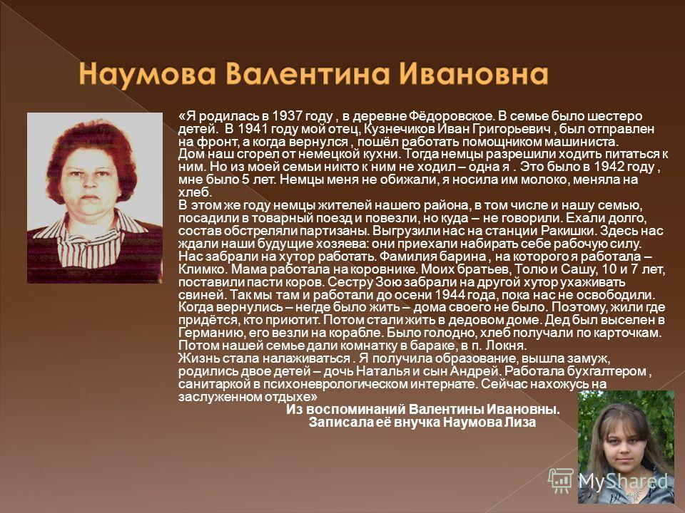 «Я родилась в 1937 году, в деревне Фёдоровское. В семье было шестеро детей. В 1941 году мой отец, Кузнечиков Иван Григорьевич, был отправлен на фронт, а когда вернулся, пошёл работать помощником машиниста. Дом наш сгорел от немецкой кухни. Тогда немц