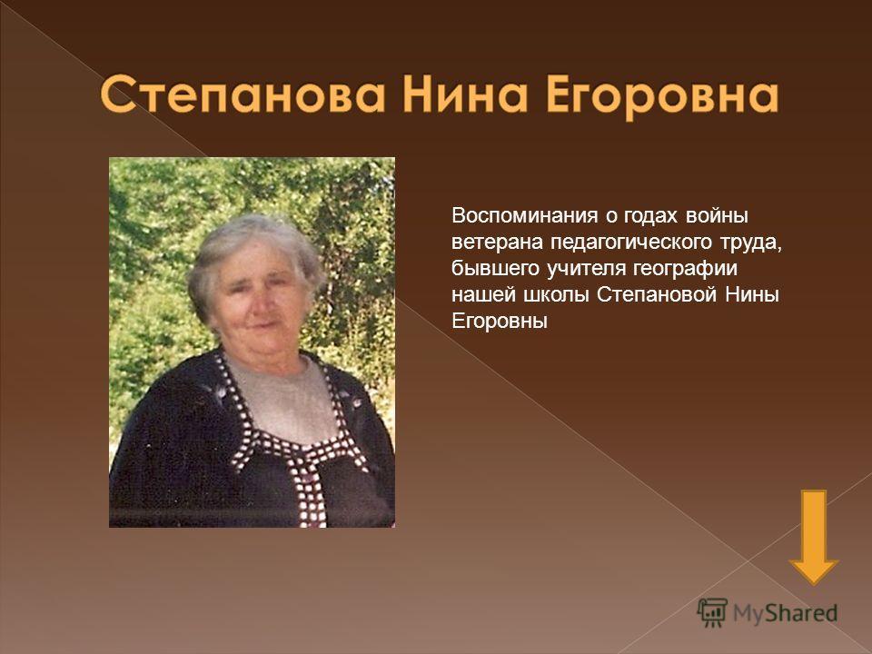 Воспоминания о годах войны ветерана педагогического труда, бывшего учителя географии нашей школы Степановой Нины Егоровны
